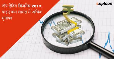 टॉप ट्रेंडिंग बिजनेस 2019: पाइए कम लागत में अधिक मुनाफा