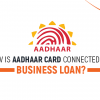 how is aadhaar card connected with business loan